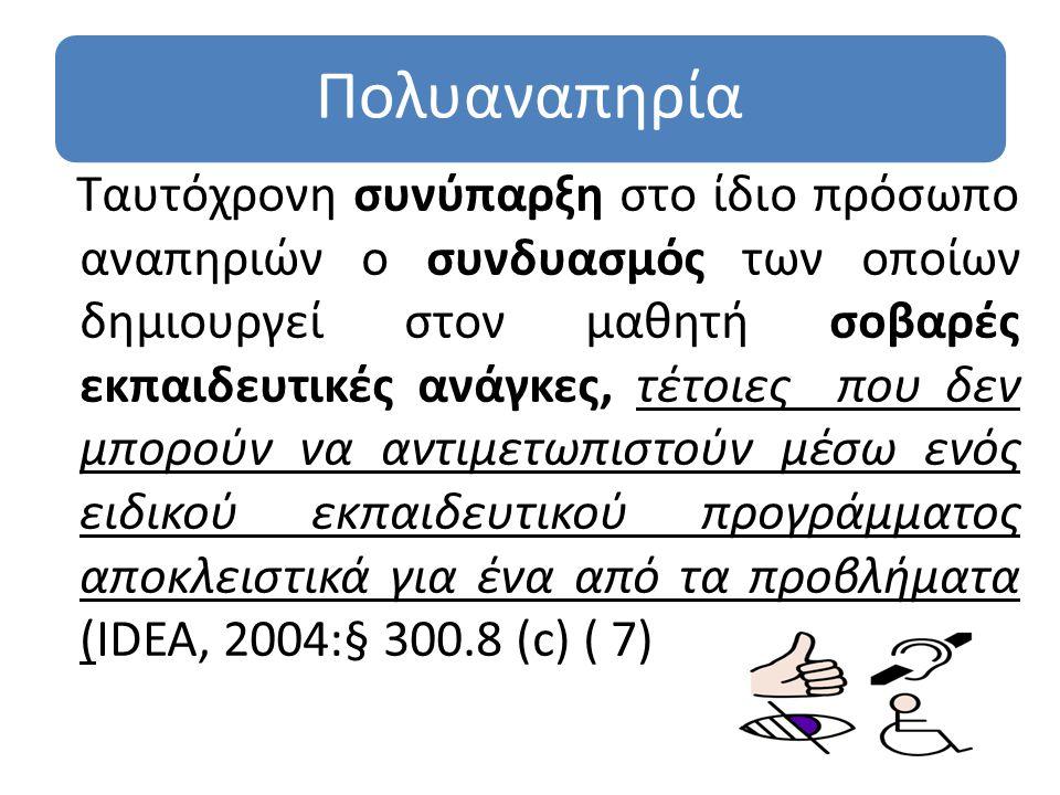 Πολυαναπηρία Ταυτόχρονη συνύπαρξη στο ίδιο πρόσωπο αναπηριών ο συνδυασμός των οποίων δημιουργεί στον μαθητή σοβαρές εκπαιδευτικές ανάγκες, τέτοιες που δεν μπορούν να αντιμετωπιστούν μέσω ενός ειδικού εκπαιδευτικού προγράμματος αποκλειστικά για ένα από τα προβλήματα (ΙDEA, 2004:§ 300.8 (c) ( 7)