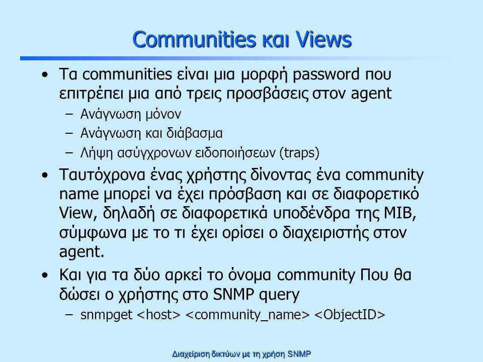 Διαχείριση δικτύων με τη χρήση SNMP Communities και Views Τα communities είναι μια μορφή password που επιτρέπει μια από τρεις προσβάσεις στον agent –Ανάγνωση μόνον –Ανάγνωση και διάβασμα –Λήψη ασύγχρονων ειδοποιήσεων (traps) Ταυτόχρονα ένας χρήστης δίνοντας ένα community name μπορεί να έχει πρόσβαση και σε διαφορετικό View, δηλαδή σε διαφορετικά υποδένδρα της MIB, σύμφωνα με το τι έχει ορίσει ο διαχειριστής στον agent.