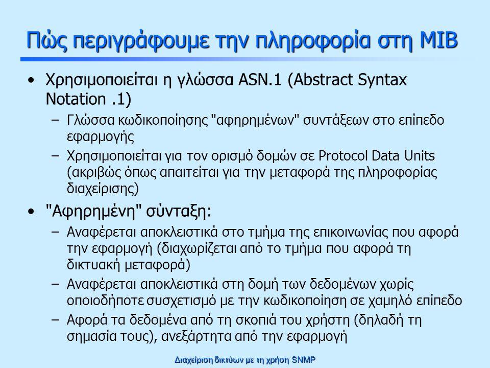 Διαχείριση δικτύων με τη χρήση SNMP Επανεγγράψιμοι πίνακες (SNMPv2) Οι αλλαγές που πρέπει να ισχύουν στη σύνταξη του πίνακα για να είναι δυνατόν: printerTableSlot OBJECT-TYPE SYNTAX INTEGER … ::= { printers 1 } printerTable OBJECT-TYPE SYNTAX SEQUENCE OF PrinterEntry … ::= { printers 2 } printerEntry OBJECT-TYPE SYNTAX PrinterEntry … INDEX { ifIndex } ::= { printerTable 1 } PrinterEntry ::= SEQUENCE { printerIndex INTEGER, printeString DisplayString, printerStatus RowStatus} Το αντικείμενο slot κρατά την επόμενη ελεύθερη θέση στον πίνακα Επιπλέον αντικείμενο τύπου RowStatus