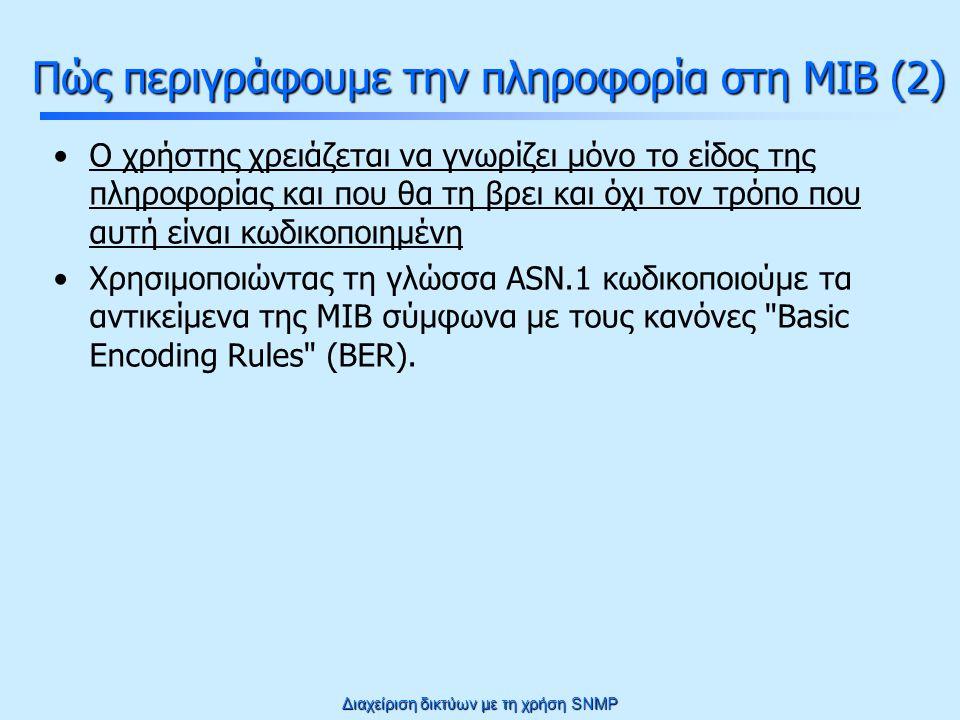 Διαχείριση δικτύων με τη χρήση SNMP Πώς περιγράφουμε την πληροφορία στη MIB (2) Ο χρήστης χρειάζεται να γνωρίζει μόνο το είδος της πληροφορίας και που θα τη βρει και όχι τον τρόπο που αυτή είναι κωδικοποιημένη Χρησιμοποιώντας τη γλώσσα ASN.1 κωδικοποιούμε τα αντικείμενα της MIB σύμφωνα με τους κανόνες Basic Encoding Rules (BER).