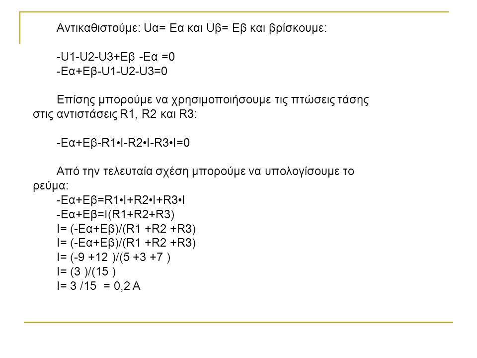 Αντικαθιστούμε: Uα= Εα και Uβ= Εβ και βρίσκουμε: -U1-U2-U3+Εβ -Εα =0 -Eα+Eβ-U1-U2-U3=0 Επίσης μπορούμε να χρησιμοποιήσουμε τις πτώσεις τάσης στις αντιστάσεις R1, R2 και R3: -Eα+Eβ-R1I-R2I-R3I=0 Από την τελευταία σχέση μπορούμε να υπολογίσουμε το ρεύμα: -Eα+Eβ=R1I+R2I+R3I -Eα+Eβ=Ι(R1+R2+R3) I= (-Eα+Eβ)/(R1 +R2 +R3) I= (-Eα+Eβ)/(R1 +R2 +R3) Ι= (-9 +12 )/(5 +3 +7 ) Ι= (3 )/(15 ) Ι= 3 /15 = 0,2 Α