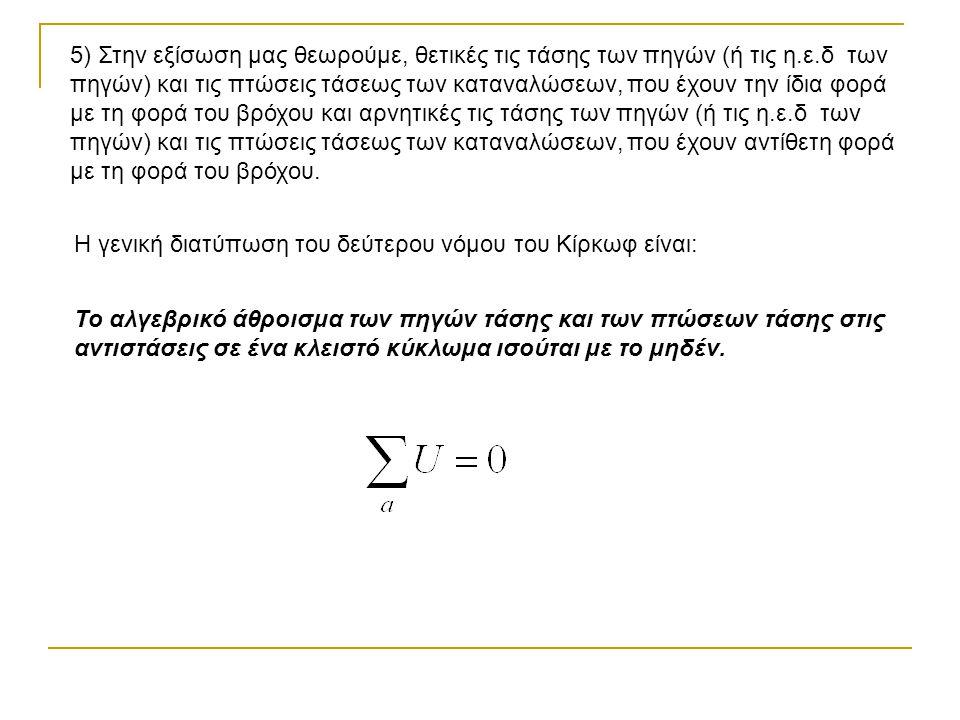 5) Στην εξίσωση μας θεωρούμε, θετικές τις τάσης των πηγών (ή τις η.ε.δ των πηγών) και τις πτώσεις τάσεως των καταναλώσεων, που έχουν την ίδια φορά με