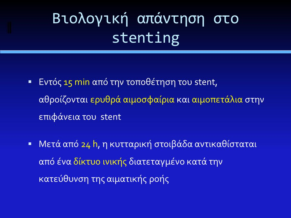  Εντός 15 min από την τοποθέτηση του stent, αθροίζονται ερυθρά αιμοσφαίρια και αιμοπετάλια στην επιφάνεια του stent  Μετά από 24 h, η κυτταρική στοιβάδα αντικαθίσταται από ένα δίκτυο ινικής διατεταγμένο κατά την κατεύθυνση της αιματικής ροής Βιολογική απάντηση στο stenting