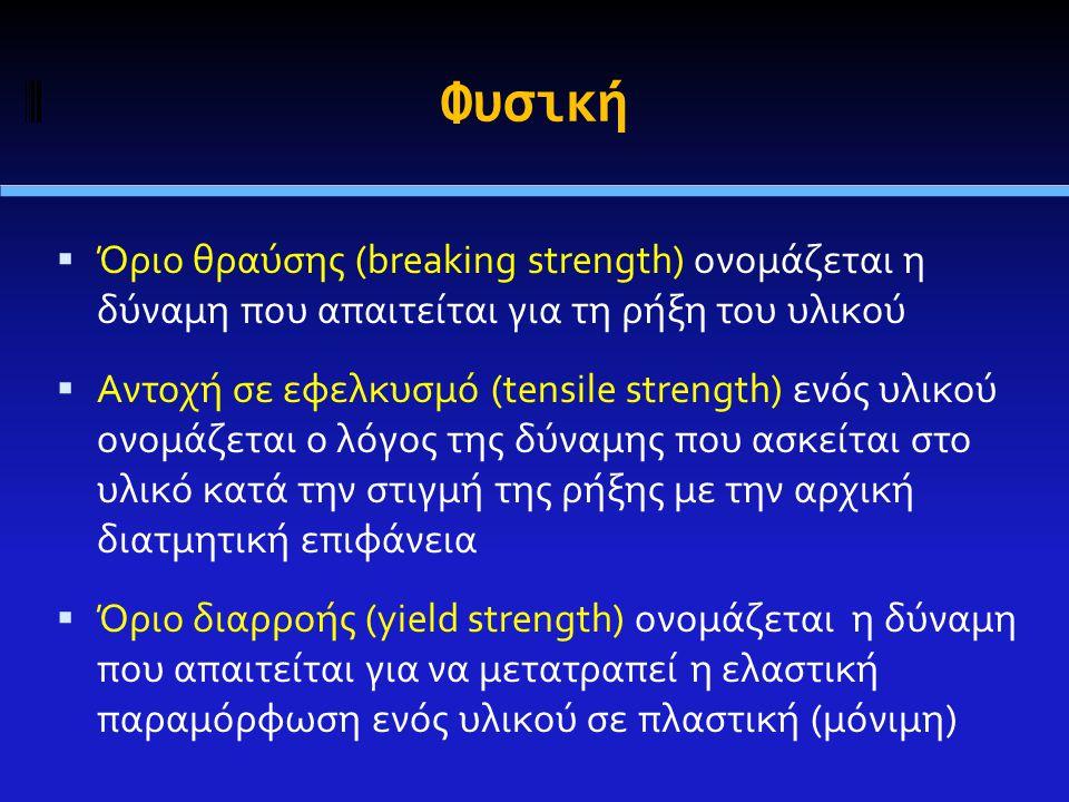 Φυσική  Όριο θραύσης (breaking strength) ονομάζεται η δύναμη που απαιτείται για τη ρήξη του υλικού  Αντοχή σε εφελκυσμό (tensile strength) ενός υλικού ονομάζεται ο λόγος της δύναμης που ασκείται στο υλικό κατά την στιγμή της ρήξης με την αρχική διατμητική επιφάνεια  Όριο διαρροής (yield strength) ονομάζεται η δύναμη που απαιτείται για να μετατραπεί η ελαστική παραμόρφωση ενός υλικού σε πλαστική (μόνιμη)