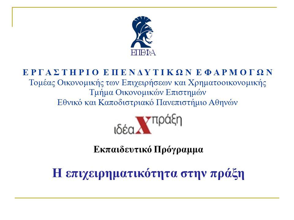ΕΡΓΑΣΤΗΡΙΟ ΕΠΕΝΔΥΤΙΚΩΝ ΕΦΑΡΜΟΓΩΝ Τομέας Οικονομικής των Επιχειρήσεων και Χρηματοοικονομικής Τμήμα Οικονομικών Επιστημών Εθνικό και Καποδιστριακό Πανεπιστήμιο Αθηνών Εκπαιδευτικό Πρόγραμμα Η επιχειρηματικότητα στην πράξη