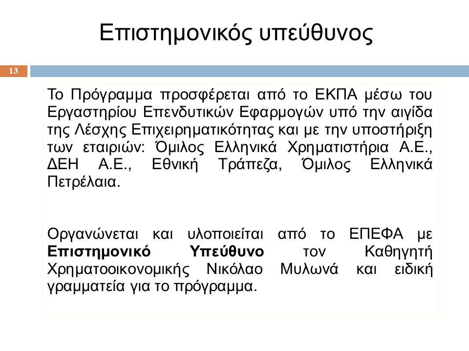 13 Το Πρόγραμμα προσφέρεται από το ΕΚΠΑ μέσω του Εργαστηρίου Επενδυτικών Εφαρμογών υπό την αιγίδα της Λέσχης Επιχειρηματικότητας και με την υποστήριξη των εταιριών: Όμιλος Ελληνικά Χρηματιστήρια Α.Ε., ΔΕΗ Α.Ε., Εθνική Τράπεζα, Όμιλος Ελληνικά Πετρέλαια.