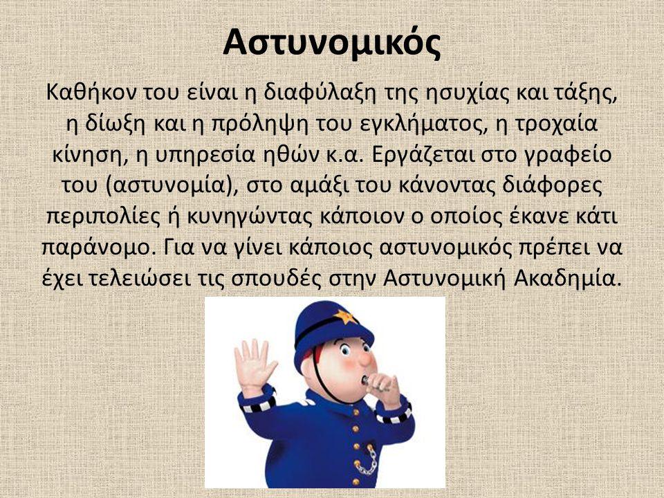 Αστυνομικός Καθήκον του είναι η διαφύλαξη της ησυχίας και τάξης, η δίωξη και η πρόληψη του εγκλήματος, η τροχαία κίνηση, η υπηρεσία ηθών κ.α. Εργάζετα