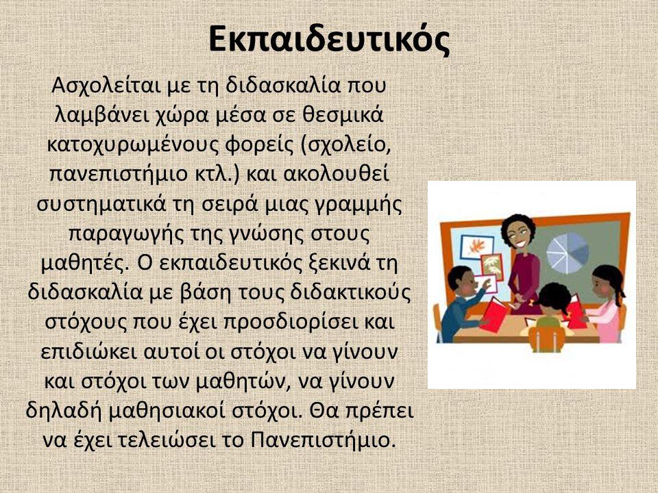 Εκπαιδευτικός Ασχολείται με τη διδασκαλία που λαμβάνει χώρα μέσα σε θεσμικά κατοχυρωμένους φορείς (σχολείο, πανεπιστήμιο κτλ.) και ακολουθεί συστηματι