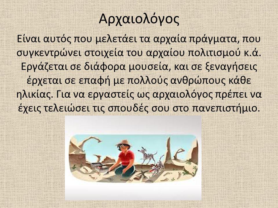 Αρχαιολόγος Είναι αυτός που μελετάει τα αρχαία πράγματα, που συγκεντρώνει στοιχεία του αρχαίου πολιτισμού κ.ά. Εργάζεται σε διάφορα μουσεία, και σε ξε