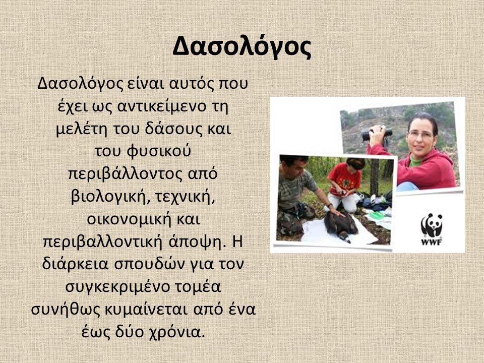 Δασολόγος Δασολόγος είναι αυτός που έχει ως αντικείμενο τη μελέτη του δάσους και του φυσικού περιβάλλοντος από βιολογική, τεχνική, οικονομική και περι