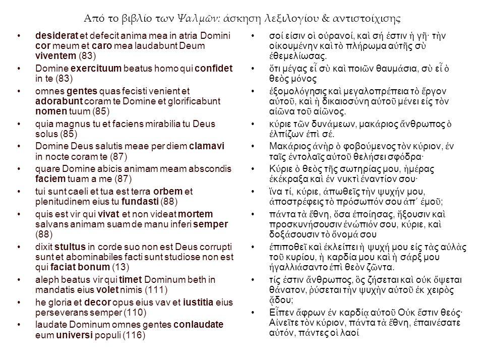 Από το βιβλίο των Ψαλμῶν: άσκηση λεξιλογίου & αντιστοίχισης desiderat et defecit anima mea in atria Domini cor meum et caro mea laudabunt Deum viventem (83) Domine exercituum beatus homo qui confidet in te (83) omnes gentes quas fecisti venient et adorabunt coram te Domine et glorificabunt nomen tuum (85) quia magnus tu et faciens mirabilia tu Deus solus (85) Domine Deus salutis meae per diem clamavi in nocte coram te (87) quare Domine abicis animam meam abscondis faciem tuam a me (87) tui sunt caeli et tua est terra orbem et plenitudinem eius tu fundasti (88) quis est vir qui vivat et non videat mortem salvans animam suam de manu inferi semper (88) dixit stultus in corde suo non est Deus corrupti sunt et abominabiles facti sunt studiose non est qui faciat bonum (13) aleph beatus vir qui timet Dominum beth in mandatis eius volet nimis (111) he gloria et decor opus eius vav et iustitia eius perseverans semper (110) laudate Dominum omnes gentes conlaudate eum universi populi (116) σο ί ε ἰ σιν ο ἱ ο ὐ ρανο ί, κα ὶ σ ή ἐ στιν ἡ γ ῆ · τ ὴ ν ο ἰ κουμ έ νην κα ὶ τ ὸ πλ ή ρωμα α ὐ τ ῆ ς σ ὺ ἐ θεμελ ί ωσας.
