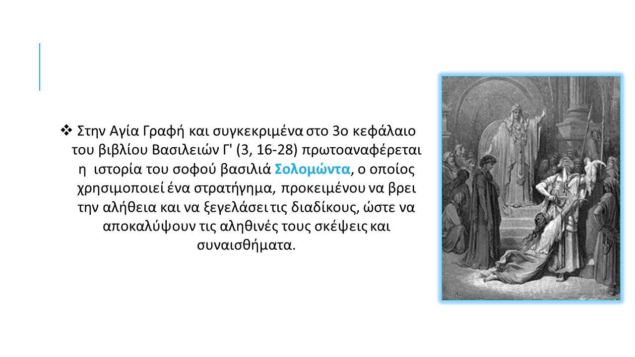  Στην Αγία Γραφή και συγκεκριμένα στο 3 ο κεφάλαιο του βιβλίου Βασιλειών Γ (3, 16-28) πρωτοαναφέρεται η ιστορία του σοφού βασιλιά Σολομώντα, ο οποίος χρησιμοποιεί ένα στρατήγημα, προκειμένου να βρει την αλήθεια και να ξεγελάσει τις διαδίκους, ώστε να αποκαλύψουν τις αληθινές τους σκέψεις και συναισθήματα.