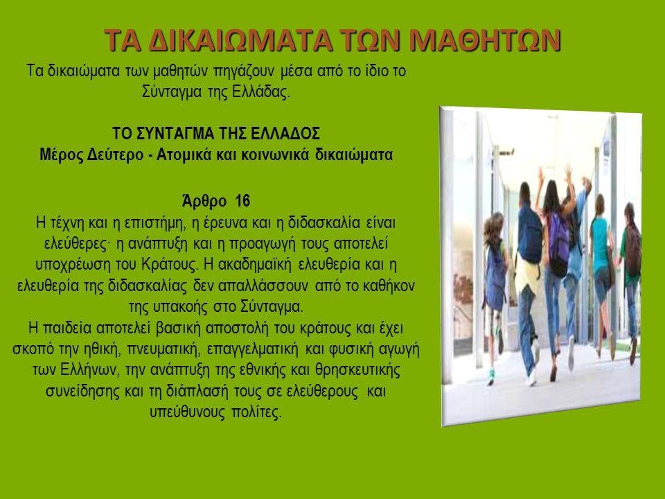 ΤΑ ΔΙΚΑΙΩΜΑΤΑ ΤΩΝ ΜΑΘΗΤΩΝ Τα δικαιώματα των μαθητών πηγάζουν μέσα από το ίδιο το Σύνταγμα της Ελλάδας. ΤΟ ΣΥΝΤΑΓΜΑ ΤΗΣ ΕΛΛΑΔΟΣ Μέρος Δεύτερο - Ατομικά