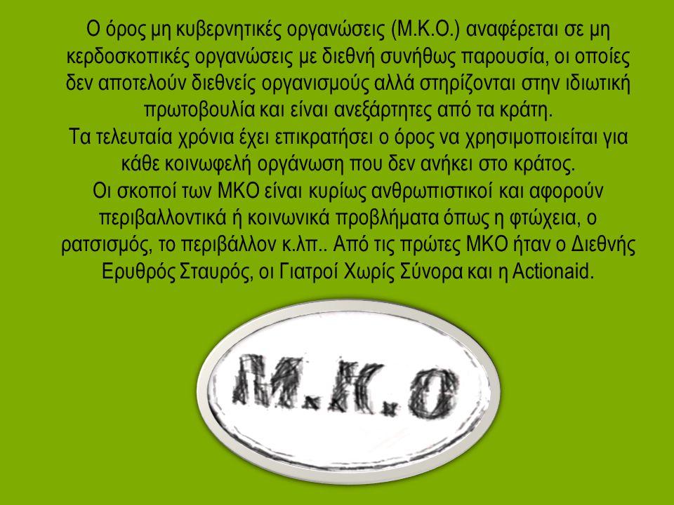 Ο όρος μη κυβερνητικές οργανώσεις (Μ.Κ.Ο.) αναφέρεται σε μη κερδοσκοπικές οργανώσεις με διεθνή συνήθως παρουσία, οι οποίες δεν αποτελούν διεθνείς οργα