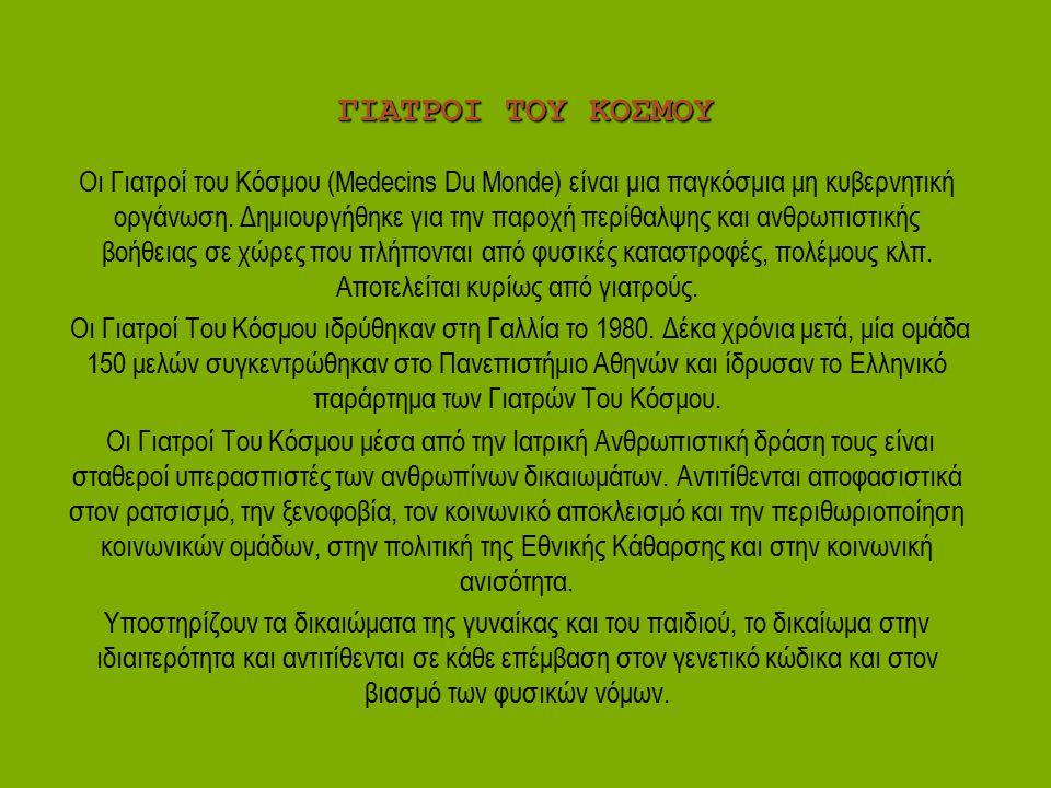 ΓΙΑΤΡΟΙ ΤΟΥ ΚΟΣΜΟΥ Οι Γιατροί του Κόσμου (Medecins Du Monde) είναι μια παγκόσμια μη κυβερνητική οργάνωση. Δημιουργήθηκε για την παροχή περίθαλψης και