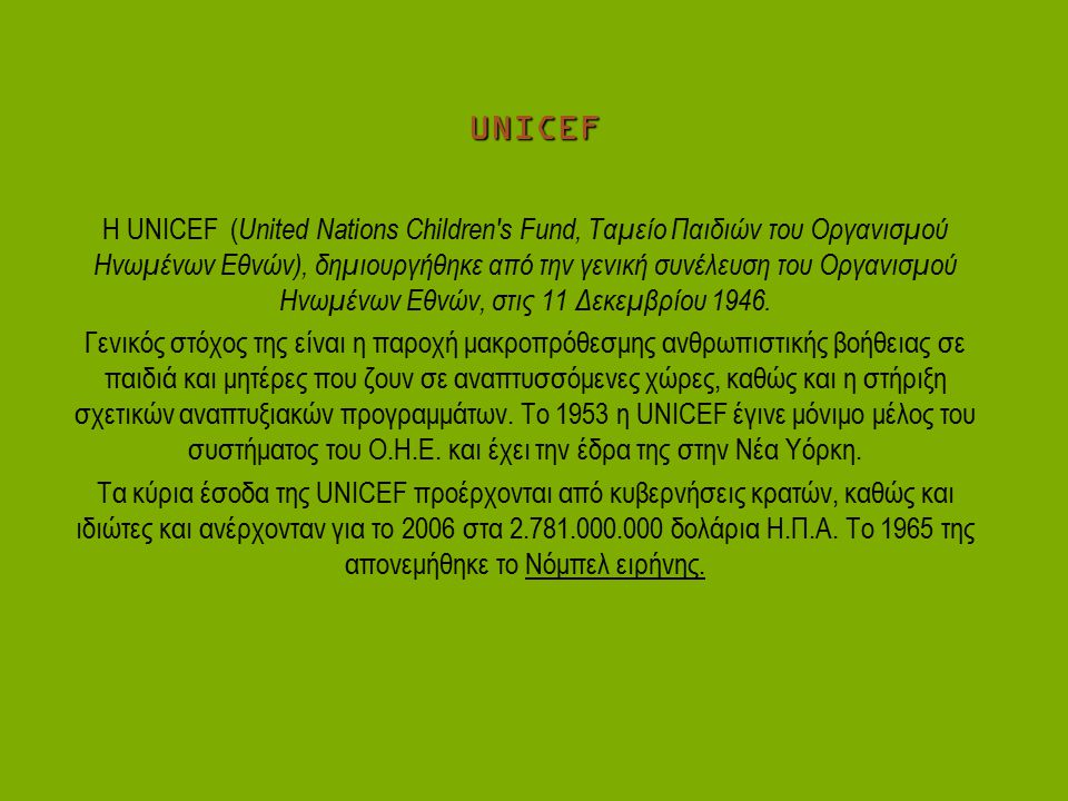 UNICEF Η UNICEF ( United Nations Children's Fund, Ταμείο Παιδιών του Οργανισμού Ηνωμένων Εθνών), δημιουργήθηκε από την γενική συνέλευση του Οργανισμού