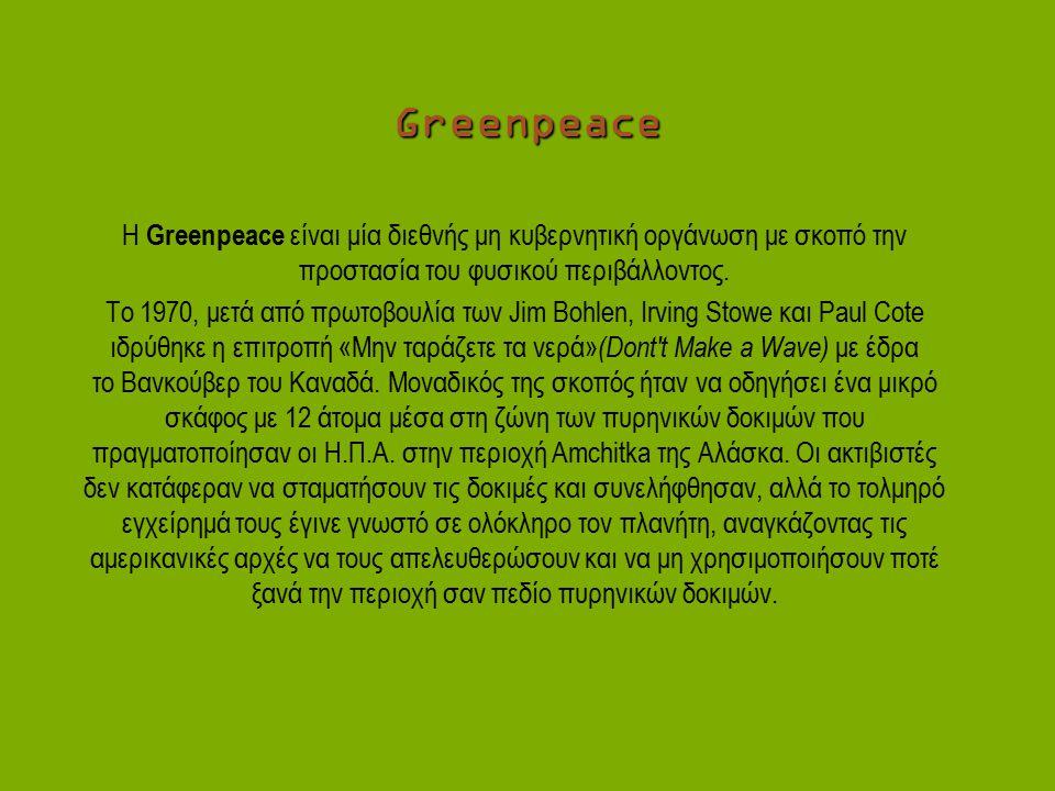 Greenpeace H Greenpeace είναι μία διεθνής μη κυβερνητική οργάνωση με σκοπό την προστασία του φυσικού περιβάλλοντος. Το 1970, μετά από πρωτοβουλία των