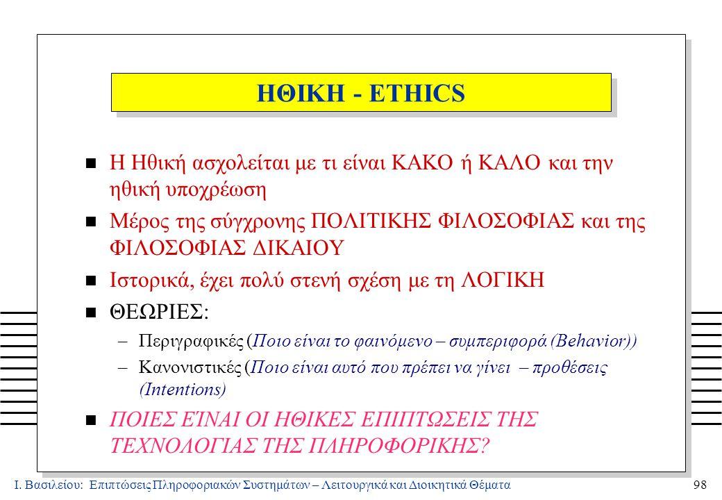 Ι. Βασιλείου: Επιπτώσεις Πληροφοριακών Συστημάτων – Λειτουργικά και Διοικητικά Θέματα98 ΗΘΙΚΗ - ETHICS n Η Ηθική ασχολείται με τι είναι ΚΑΚΟ ή ΚΑΛΟ κα