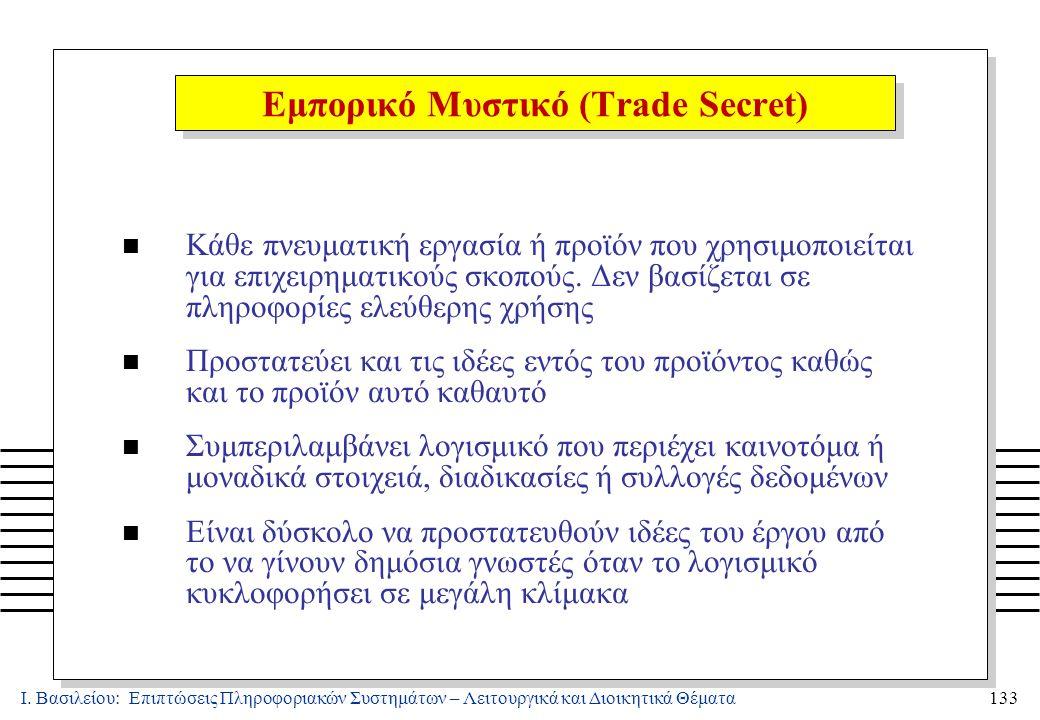 Ι. Βασιλείου: Επιπτώσεις Πληροφοριακών Συστημάτων – Λειτουργικά και Διοικητικά Θέματα133 Εμπορικό Μυστικό (Trade Secret) n Κάθε πνευματική εργασία ή π