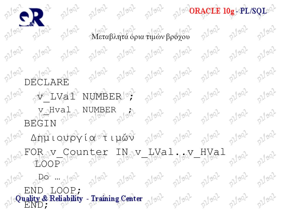 Μεταβλητά όρια τιμών βρόχου DECLARE v_LVal NUMBER ; v_Hval NUMBER ; BEGIN Δημιουργία τιμών FOR v_Counter IN v_LVal..v_HVal LOOP Do … END LOOP; END;