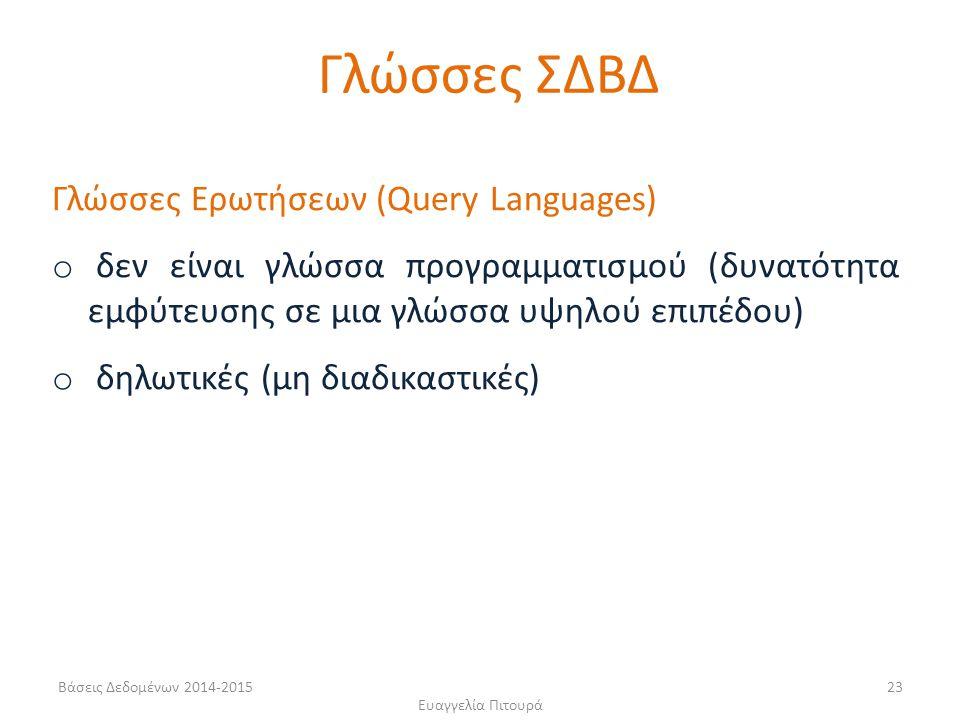 Ευαγγελία Πιτουρά 23 Γλώσσες Ερωτήσεων (Query Languages) o δεν είναι γλώσσα προγραμματισμού (δυνατότητα εμφύτευσης σε μια γλώσσα υψηλού επιπέδου) o δηλωτικές (μη διαδικαστικές) Γλώσσες ΣΔΒΔ Βάσεις Δεδομένων 2014-2015
