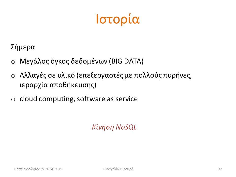 Ευαγγελία Πιτουρά32 Σήμερα o Μεγάλος όγκος δεδομένων (BIG DATA) o Αλλαγές σε υλικό (επεξεργαστές με πολλούς πυρήνες, ιεραρχία αποθήκευσης) o cloud computing, software as service Κίνηση NoSQL Ιστορία Βάσεις Δεδομένων 2014-2015
