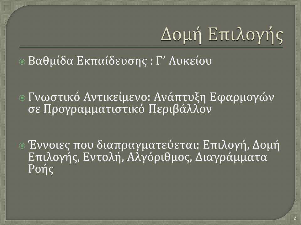  Βαθμίδα Εκπαίδευσης : Γ ' Λυκείου  Γνωστικό Αντικείμενο : Ανάπτυξη Εφαρμογών σε Προγραμματιστικό Περιβάλλον  Έννοιες που διαπραγματεύεται : Επιλογή, Δομή Επιλογής, Εντολή, Αλγόριθμος, Διαγράμματα Ροής 2