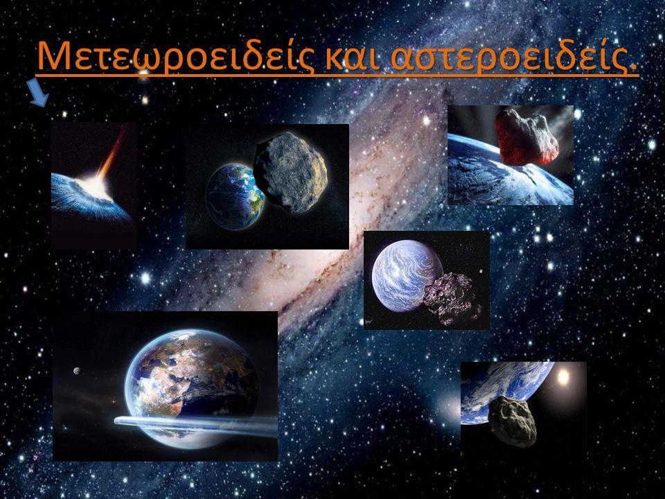 ΑΣΤΕΡΟΕΙΔΗΣ -ΑΣΤΕΡΟΕΙΔΗΣ (asteroid): Είναι ένα μεγάλο ουράνιο σώμα, το οποίο όμως είναι πολύ μικρό για να χαρακτηριστεί ως πλανήτης .
