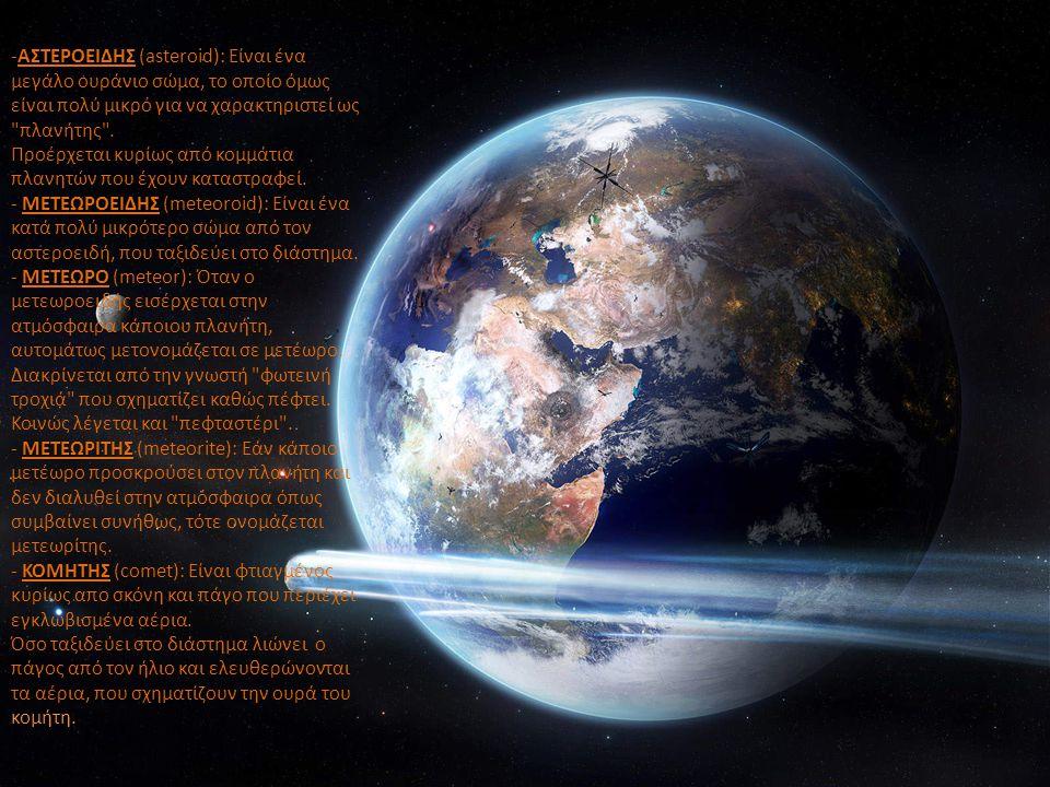ΑΣΤΕΡΟΕΙΔΗΣ -ΑΣΤΕΡΟΕΙΔΗΣ (asteroid): Είναι ένα μεγάλο ουράνιο σώμα, το οποίο όμως είναι πολύ μικρό για να χαρακτηριστεί ως
