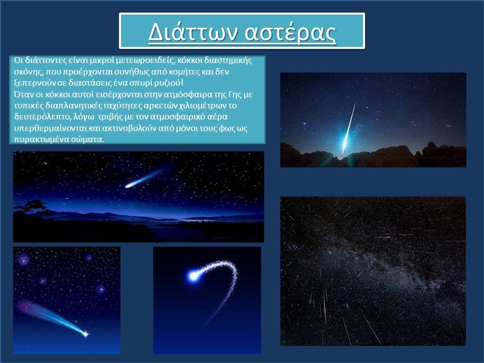 Διάττων αστέρας Οι διάττοντες είναι μικροί μετεωροειδείς, κόκκοι διαστημικής σκόνης, που προέρχονται συνήθως από κομήτες και δεν ξεπερνούν σε διαστάσε