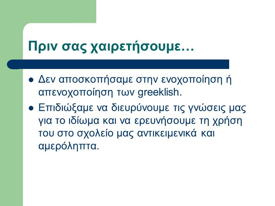 Πριν σας χαιρετήσουμε… Δεν αποσκοπήσαμε στην ενοχοποίηση ή απενοχοποίηση των greeklish.