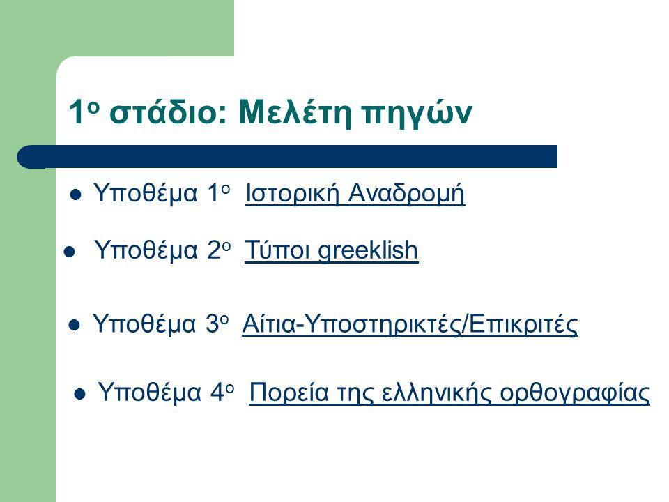 1 ο στάδιο: Μελέτη πηγών Υποθέμα 1 ο Ιστορική ΑναδρομήΙστορική Αναδρομή Υποθέμα 2 ο Τύποι greeklishΤύποι greeklish Υποθέμα 3 ο Αίτια-Υποστηρικτές/ΕπικριτέςΑίτια-Υποστηρικτές/Επικριτές Υποθέμα 4 ο Πορεία της ελληνικής ορθογραφίαςΠορεία της ελληνικής ορθογραφίας