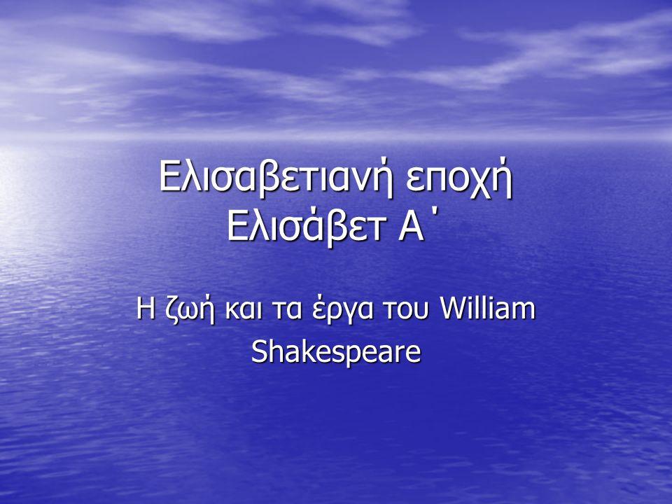 Ελισαβετιανή εποχή Ελισάβετ Α΄ Η ζωή και τα έργα του William Shakespeare