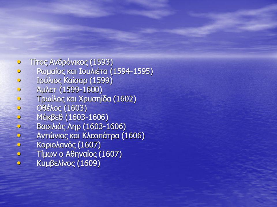 Τίτος Ανδρόνικος (1593) Τίτος Ανδρόνικος (1593) Ρωμαίος και Ιουλιέτα (1594-1595) Ρωμαίος και Ιουλιέτα (1594-1595) Ιούλιος Καίσαρ (1599) Ιούλιος Καίσαρ (1599) Άμλετ (1599-1600) Άμλετ (1599-1600) Τρωίλος και Χρυσηίδα (1602) Τρωίλος και Χρυσηίδα (1602) Οθέλος (1603) Οθέλος (1603) Μάκβεθ (1603-1606) Μάκβεθ (1603-1606) Βασιλιάς Ληρ (1603-1606) Βασιλιάς Ληρ (1603-1606) Αντώνιος και Κλεοπάτρα (1606) Αντώνιος και Κλεοπάτρα (1606) Κοριολανός (1607) Κοριολανός (1607) Τίμων ο Αθηναίος (1607) Τίμων ο Αθηναίος (1607) Κυμβελίνος (1609) Κυμβελίνος (1609)