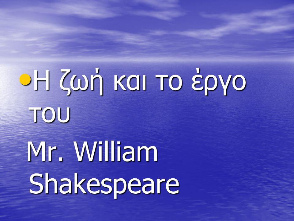 Η ζωή και το έργο του Η ζωή και το έργο του Mr. William Shakespeare Mr. William Shakespeare