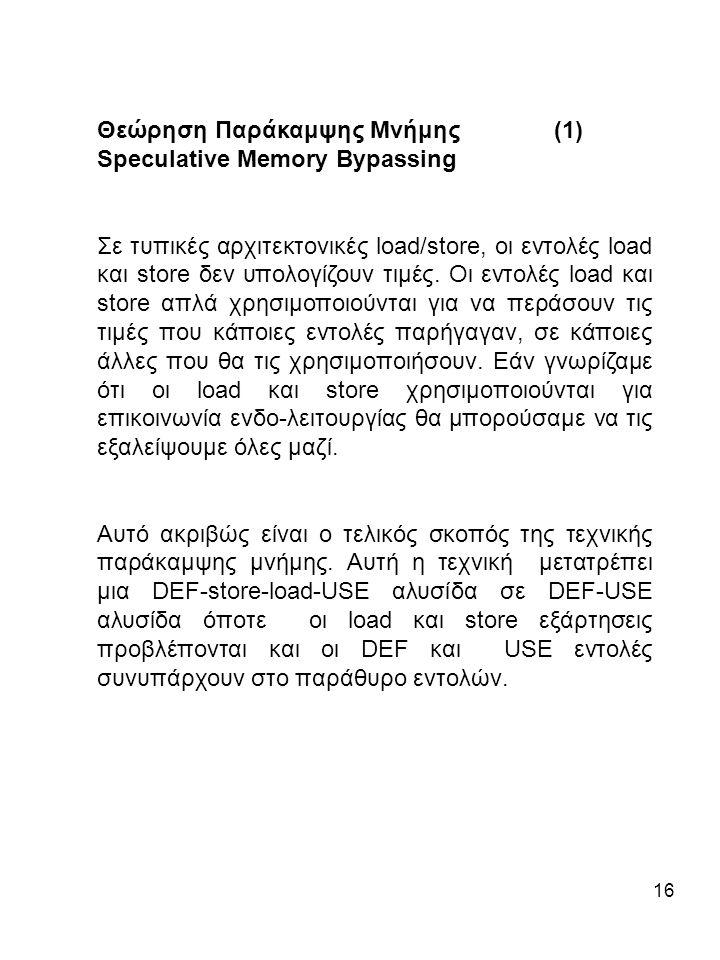 16 Θεώρηση Παράκαμψης Μνήμης (1) Speculative Memory Bypassing Σε τυπικές αρχιτεκτονικές load/store, οι εντολές load και store δεν υπολογίζουν τιμές.