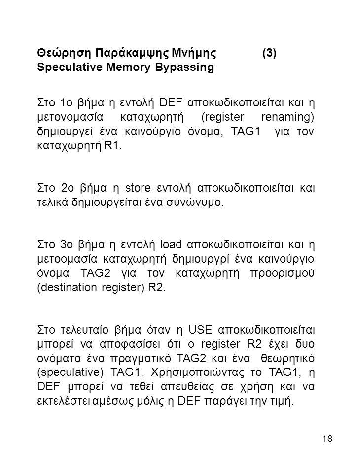 18 Θεώρηση Παράκαμψης Μνήμης (3) Speculative Memory Bypassing Στο 1ο βήμα η εντολή DEF αποκωδικοποιείται και η μετονομασία καταχωρητή (register renaming) δημιουργεί ένα καινούργιο όνομα, TAG1 για τον καταχωρητή R1.