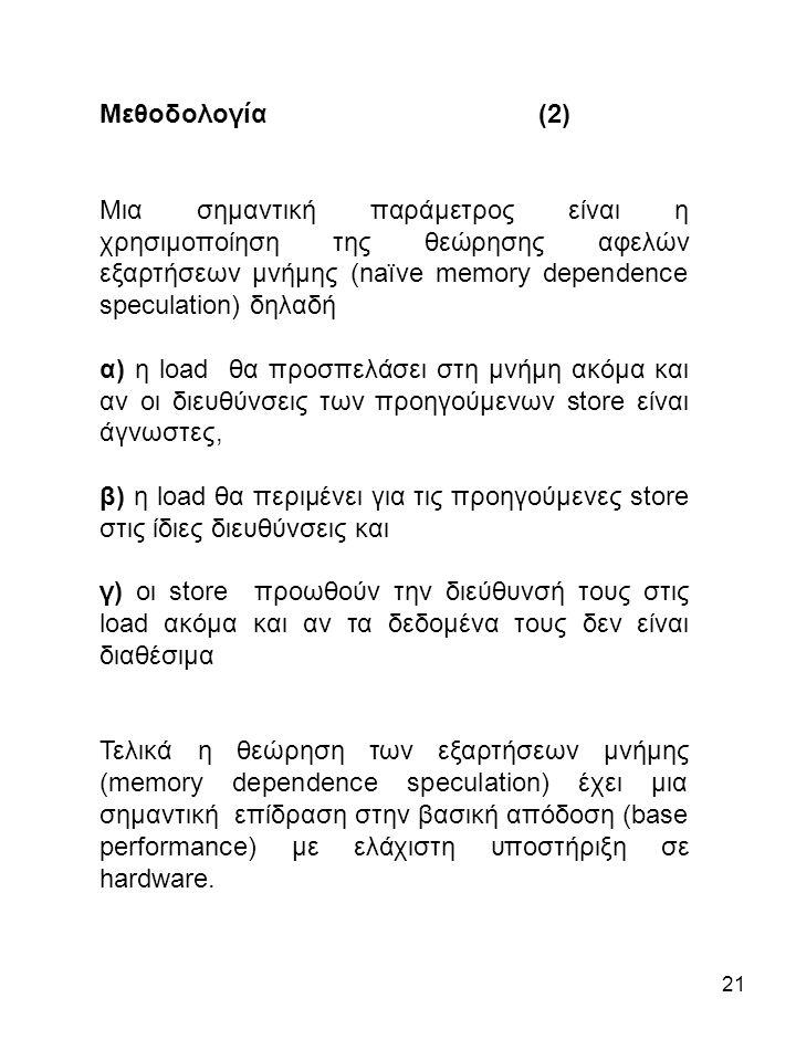 21 Μεθοδολογία (2) Μια σημαντική παράμετρος είναι η χρησιμοποίηση της θεώρησης αφελών εξαρτήσεων μνήμης (naïve memory dependence speculation) δηλαδή α) η load θα προσπελάσει στη μνήμη ακόμα και αν οι διευθύνσεις των προηγούμενων store είναι άγνωστες, β) η load θα περιμένει για τις προηγούμενες store στις ίδιες διευθύνσεις και γ) οι store προωθούν την διεύθυνσή τους στις load ακόμα και αν τα δεδομένα τους δεν είναι διαθέσιμα Τελικά η θεώρηση των εξαρτήσεων μνήμης (memory dependence speculation) έχει μια σημαντική επίδραση στην βασική απόδοση (base performance) με ελάχιστη υποστήριξη σε hardware.