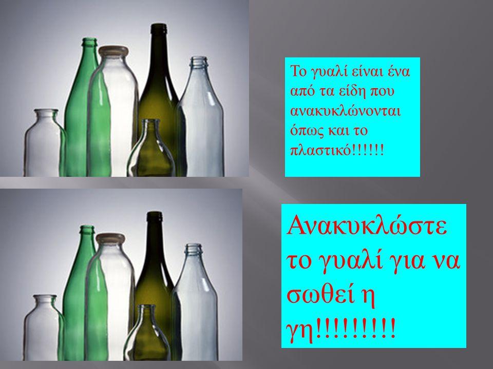 Το γυαλί είναι ένα από τα είδη που ανακυκλώνονται όπως και το πλαστικό !!!!!! Ανακυκλώστε το γυαλί για να σωθεί η γη !!!!!!!!!