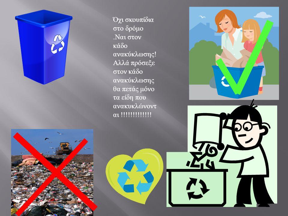 Όχι σκουπίδια στο δρόμο. Ναι στον κάδο ανακύκλωσης ! Αλλά πρόσεξε στον κάδο ανακύκλωσης θα πετάς μόνο τα είδη που ανακυκλώνοντ αι !!!!!!!!!!!!!