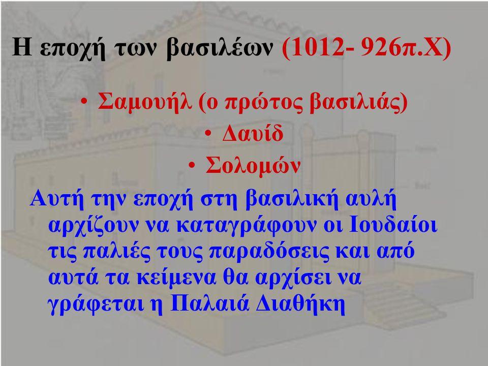 Η εποχή των βασιλέων (1012- 926π.Χ) Σαμουήλ (ο πρώτος βασιλιάς) Δαυίδ Σολομών Αυτή την εποχή στη βασιλική αυλή αρχίζουν να καταγράφουν οι Ιουδαίοι τις