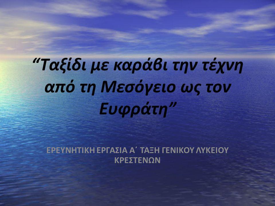 """""""Ταξίδι με καράβι την τέχνη από τη Μεσόγειο ως τον Ευφράτη"""" ΕΡΕΥΝΗΤΙΚΗ ΕΡΓΑΣΙΑ Α΄ ΤΑΞΗ ΓΕΝΙΚΟΥ ΛΥΚΕΙΟΥ ΚΡΕΣΤΕΝΩΝ"""