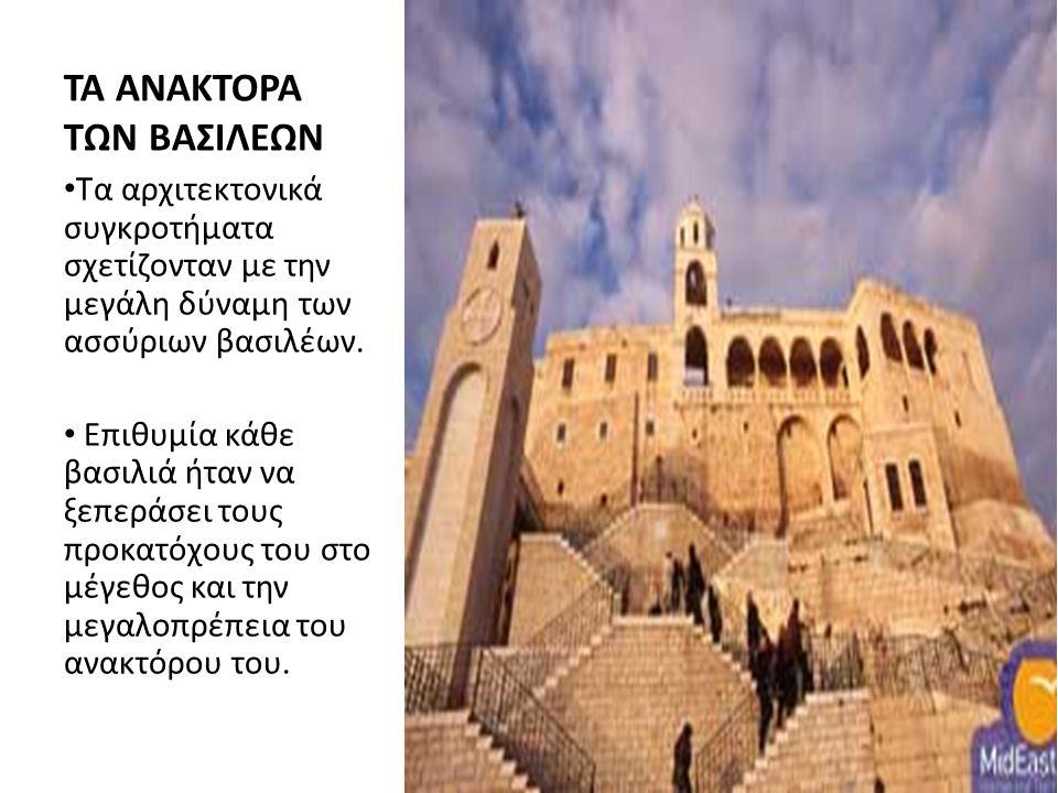 ΤΑ ΑΝΑΚΤΟΡΑ ΤΩΝ ΒΑΣΙΛΕΩΝ Τα αρχιτεκτονικά συγκροτήματα σχετίζονταν με την μεγάλη δύναμη των ασσύριων βασιλέων. Επιθυμία κάθε βασιλιά ήταν να ξεπεράσει