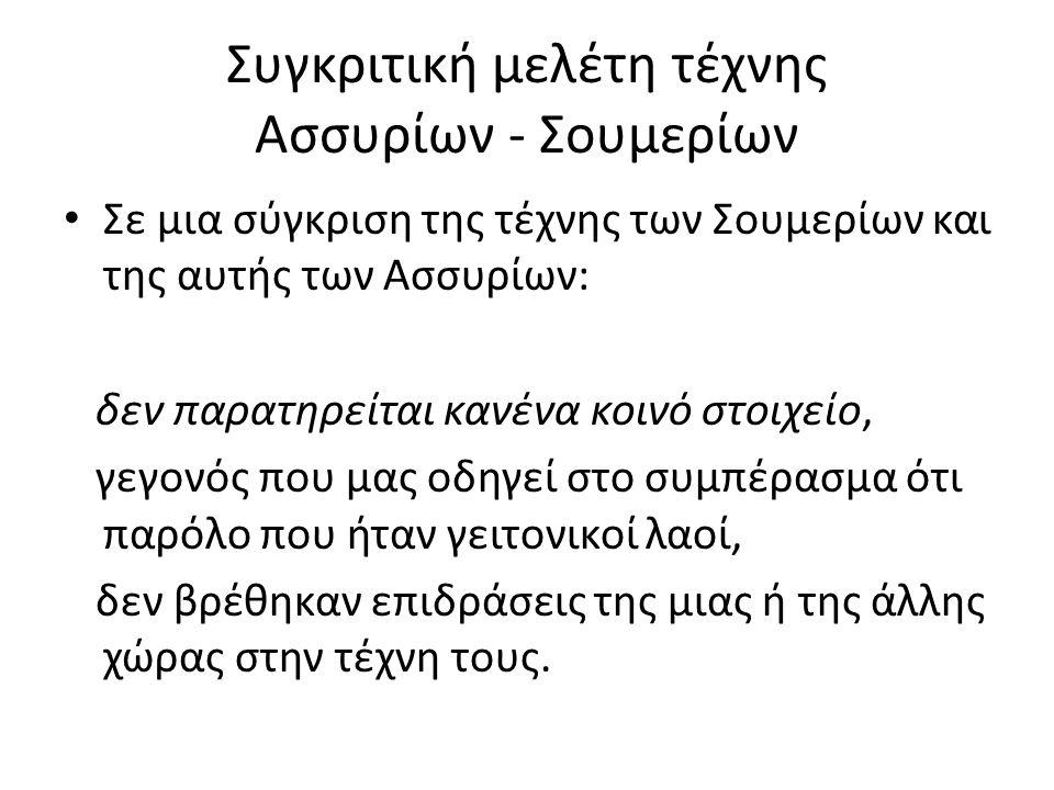 Συγκριτική μελέτη τέχνης Ασσυρίων - Σουμερίων Σε μια σύγκριση της τέχνης των Σουμερίων και της αυτής των Ασσυρίων: δεν παρατηρείται κανένα κοινό στοιχ