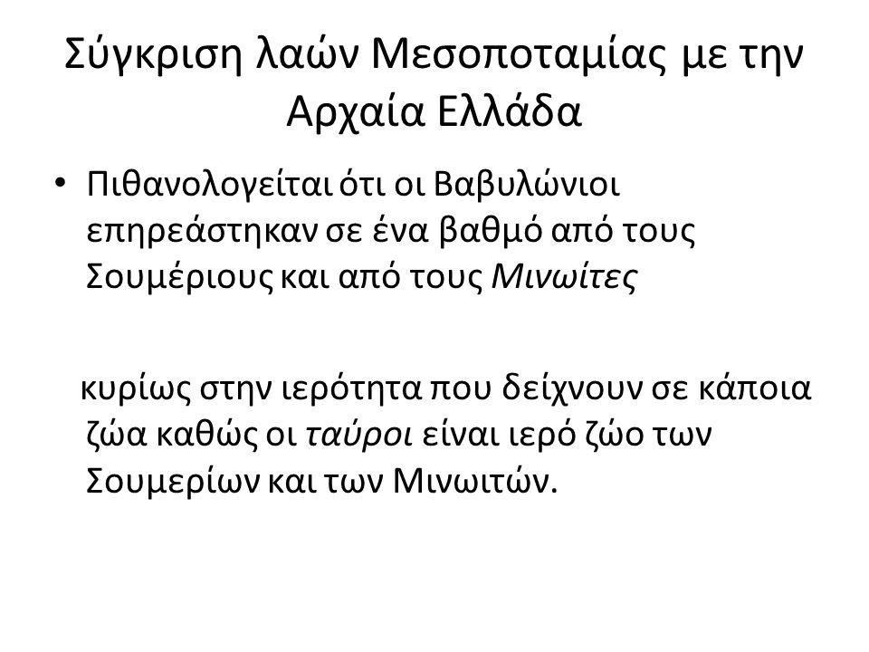 Σύγκριση λαών Μεσοποταμίας με την Αρχαία Ελλάδα Πιθανολογείται ότι οι Βαβυλώνιοι επηρεάστηκαν σε ένα βαθμό από τους Σουμέριους και από τους Μινωίτες κ