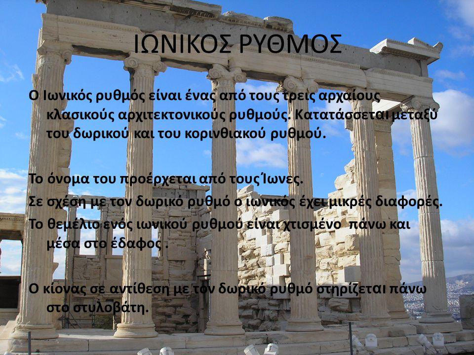 ΙΩΝΙΚΟΣ ΡΥΘΜΟΣ Ο Ιωνικός ρυθμός είναι ένας από τους τρεις αρχαίους κλασικούς αρχιτεκτονικούς ρυθμούς. Κατατάσσετ αι μεταξύ του δωρικού και του κορινθι