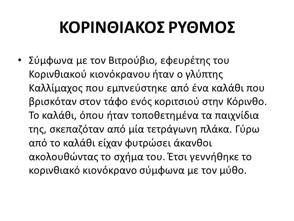 ΚΟΡΙΝΘΙΑΚΟΣ ΡΥΘΜΟΣ Σύμφωνα με τον Βιτρούβιο, εφευρέτης του Κορινθιακού κιονόκρανου ήταν ο γλύπτης Καλλίμαχος που εμπνεύστηκε από ένα καλάθι που βρισκό