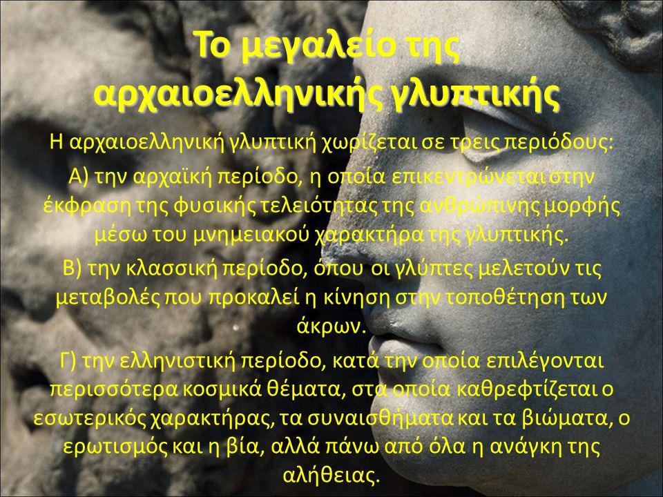 Το μεγαλείο της αρχαιοελληνικής γλυπτικής Η αρχαιοελληνική γλυπτική χωρίζεται σε τρεις περιόδους: Α) την αρχαϊκή περίοδο, η οποία επικεντρώνεται στην