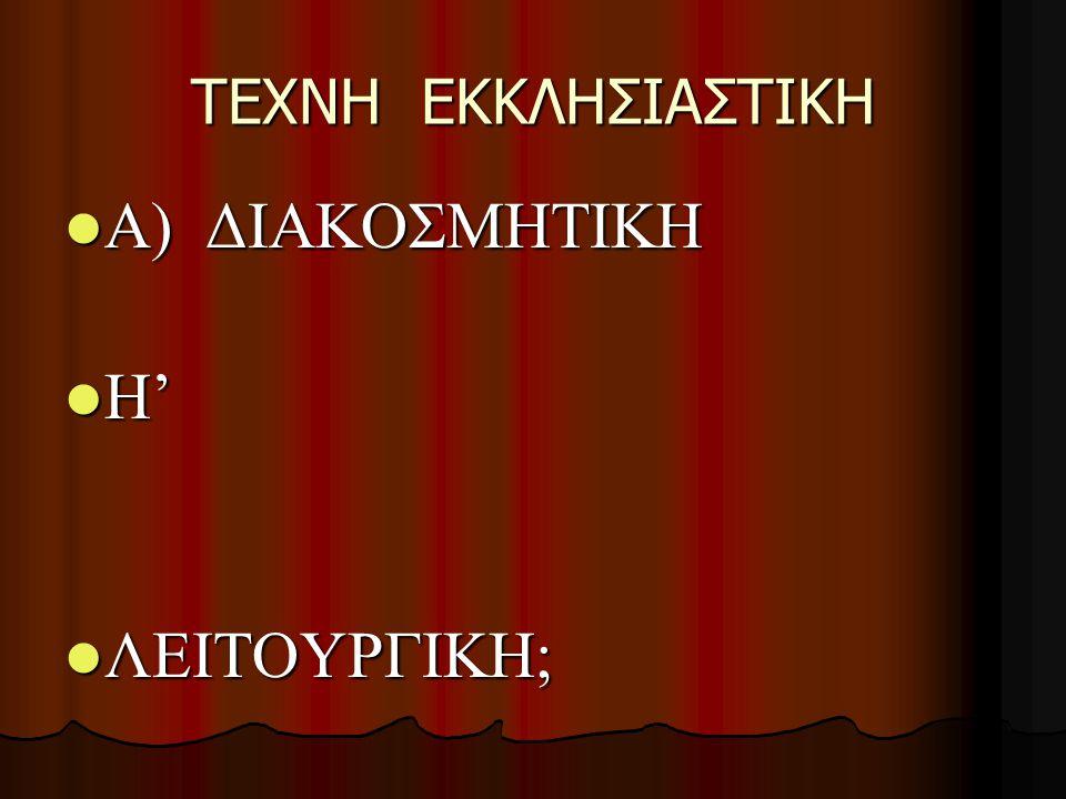 TEXNH EKKΛΗΣΙΑΣΤΙΚΗ Α) ΔΙΑΚΟΣΜΗΤΙΚΗ Α) ΔΙΑΚΟΣΜΗΤΙΚΗ Η' Η' ΛΕΙΤΟΥΡΓΙΚΗ; ΛΕΙΤΟΥΡΓΙΚΗ;