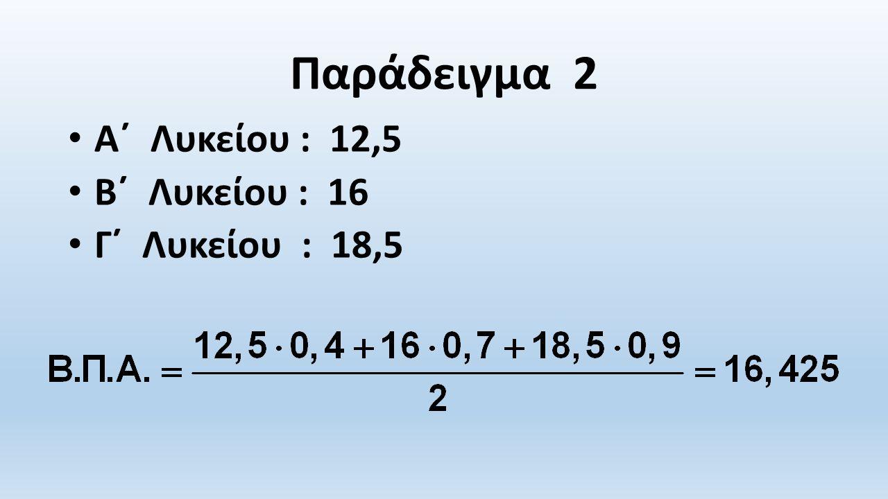 Παράδειγμα 2 Α΄ Λυκείου : 12,5 Β΄ Λυκείου : 16 Γ΄ Λυκείου : 18,5